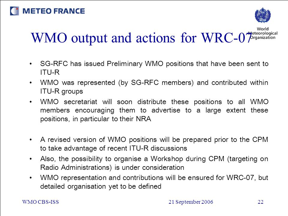 WMO CBS-ISS21 September 200622 WMO output and actions for WRC-07 SG-RFC has issued Preliminary WMO positions that have been sent to ITU-R WMO was repr