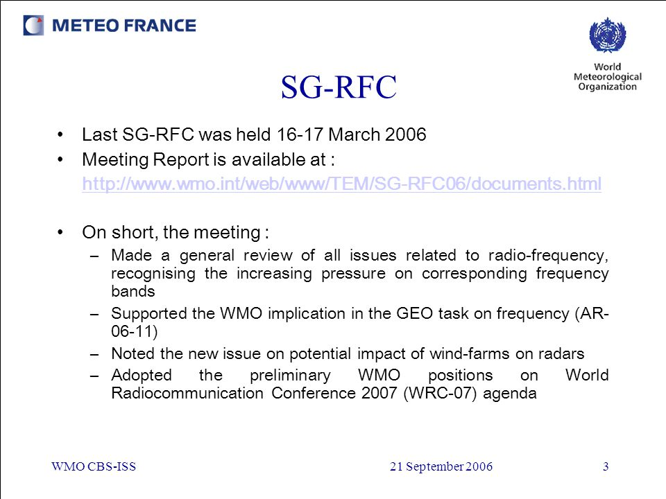 WMO CBS-ISS21 September 20063 SG-RFC Last SG-RFC was held 16-17 March 2006 Meeting Report is available at : http://www.wmo.int/web/www/TEM/SG-RFC06/do