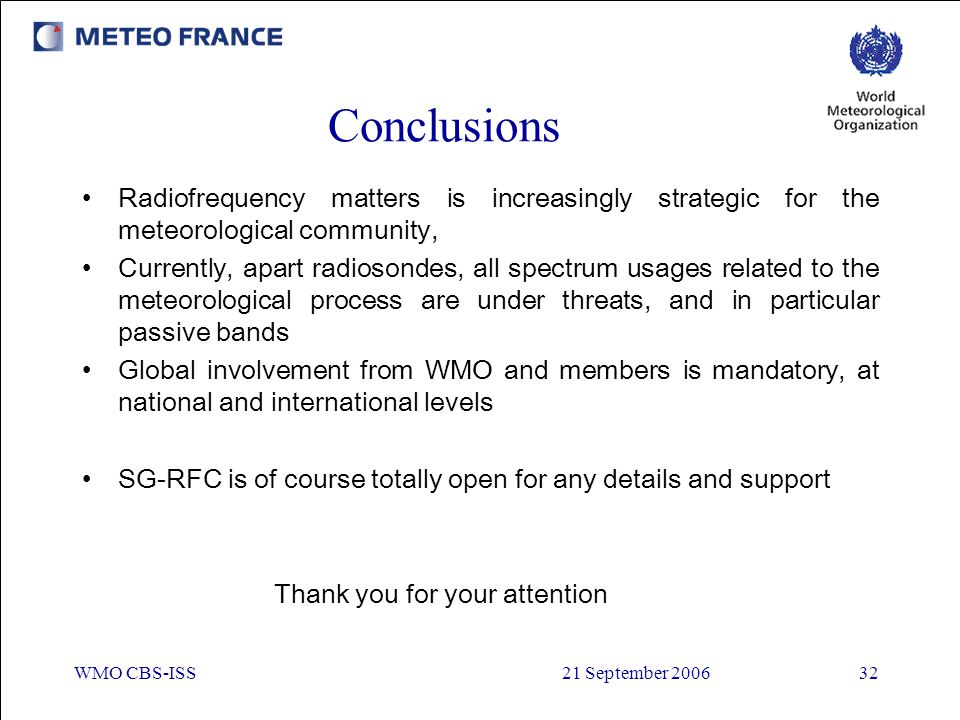 WMO CBS-ISS21 September 200632 Conclusions Radiofrequency matters is increasingly strategic for the meteorological community, Currently, apart radioso