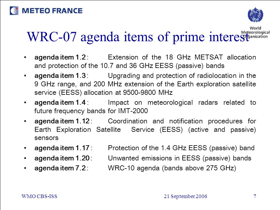 WMO CBS-ISS21 September 20067 WRC-07 agenda items of prime interest agenda item 1.2 :Extension of the 18 GHz METSAT allocation and protection of the 1