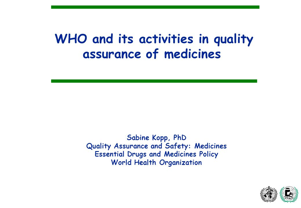 WHO and its activities in quality assurance of medicines Sabine Kopp, PhD Quality Assurance and Safety: Medicines Essential Drugs and Medicines Policy World Health Organization