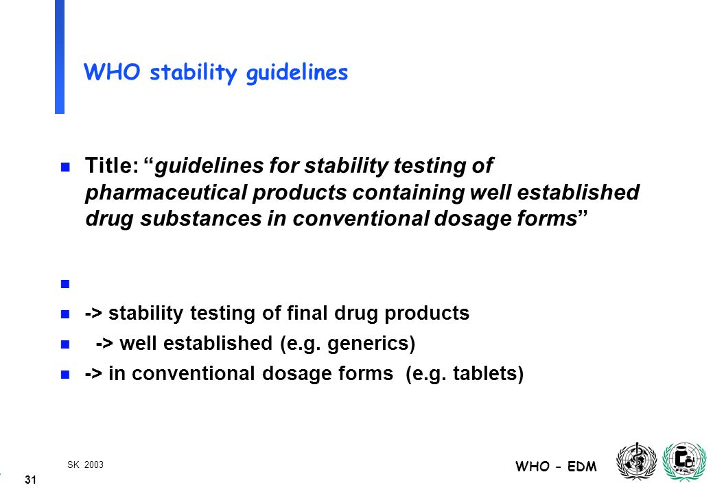 31 WHO - EDM SK 2003 WHO stability guidelines n Title: guidelines for stability testing of pharmaceutical products containing well established drug substances in conventional dosage forms n n -> stability testing of final drug products n -> well established (e.g.