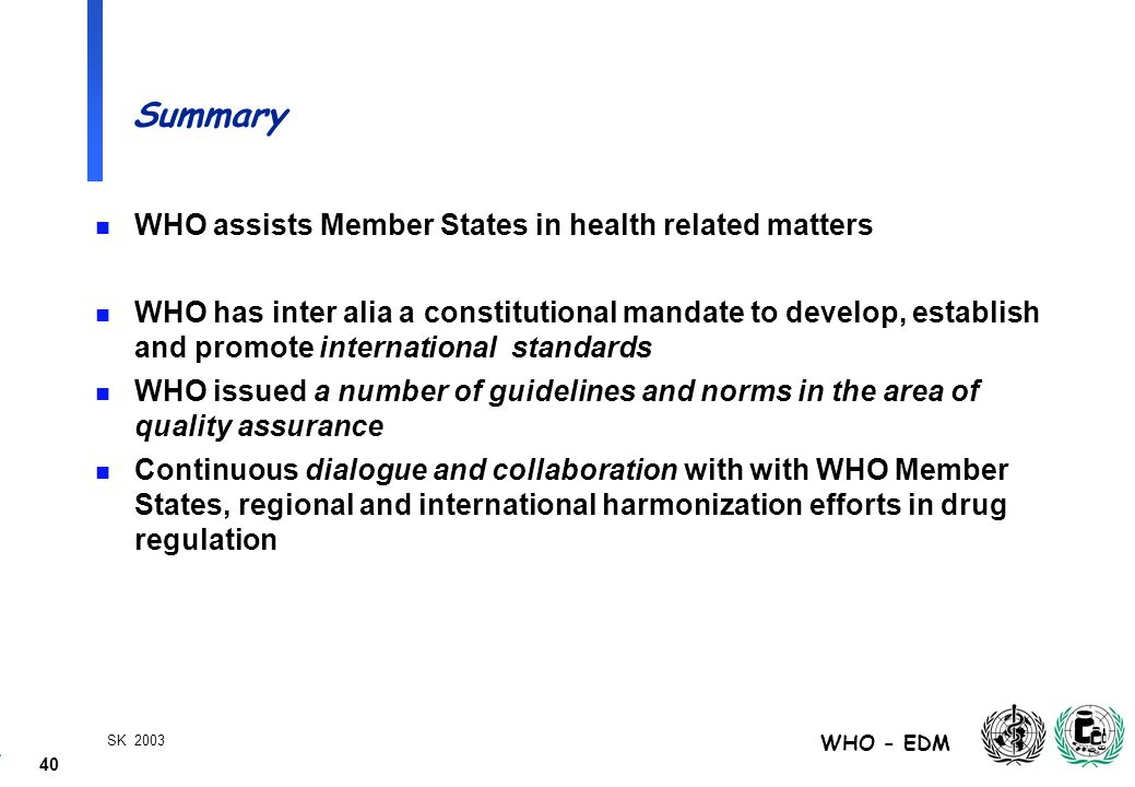 40 WHO - EDM SK 2003 Summary n WHO assists Member States in health related matters n WHO has inter alia a constitutional mandate to develop, establish and promote international standards n WHO issued a number of guidelines and norms in the area of quality assurance n Continuous dialogue and collaboration with with WHO Member States, regional and international harmonization efforts in drug regulation