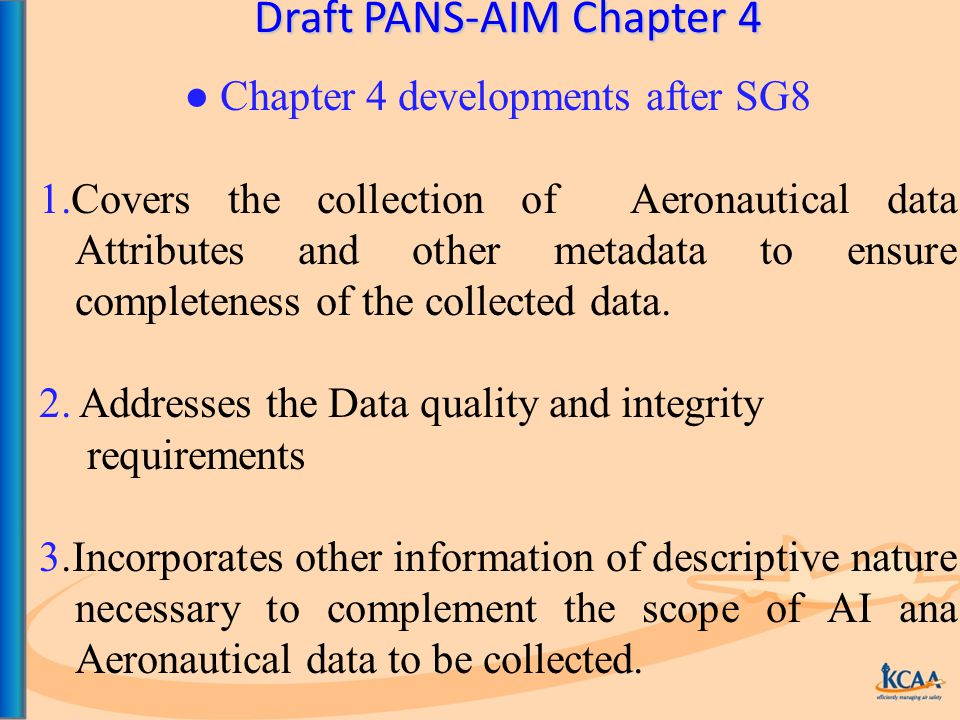 Draft PANS-AIM Chapter 4 ● Chapter 4 developments after SG8 1.Covers the collection of Aeronautical data Attributes and other metadata to ensure completeness of the collected data.