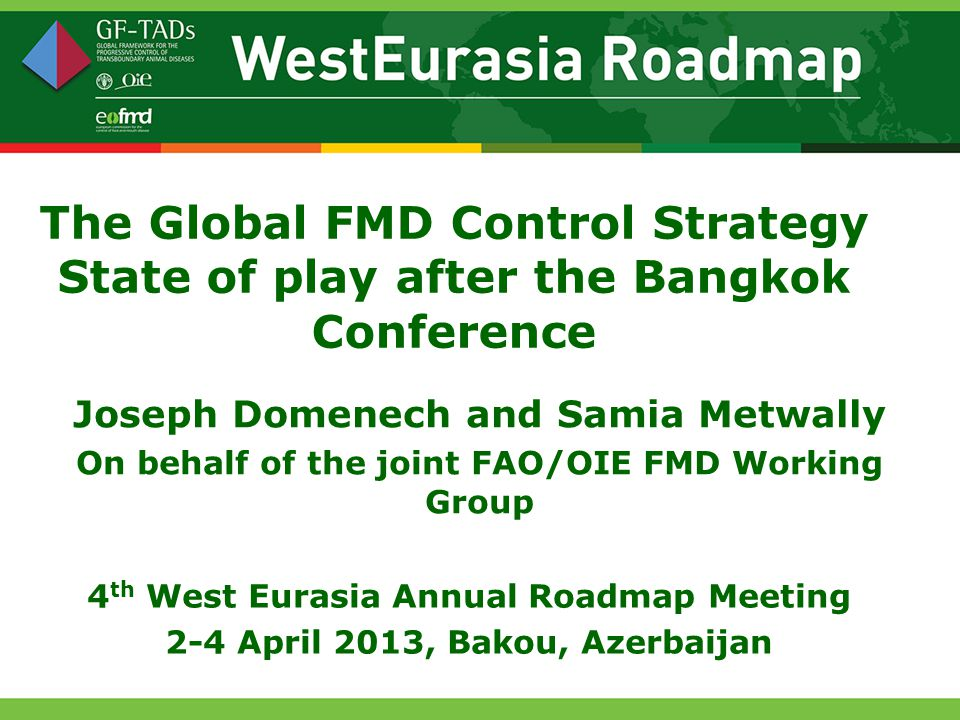 The Global FMD Control Strategy State of play after the Bangkok Conference Joseph Domenech and Samia Metwally On behalf of the joint FAO/OIE FMD Working Group 4 th West Eurasia Annual Roadmap Meeting 2-4 April 2013, Bakou, Azerbaijan