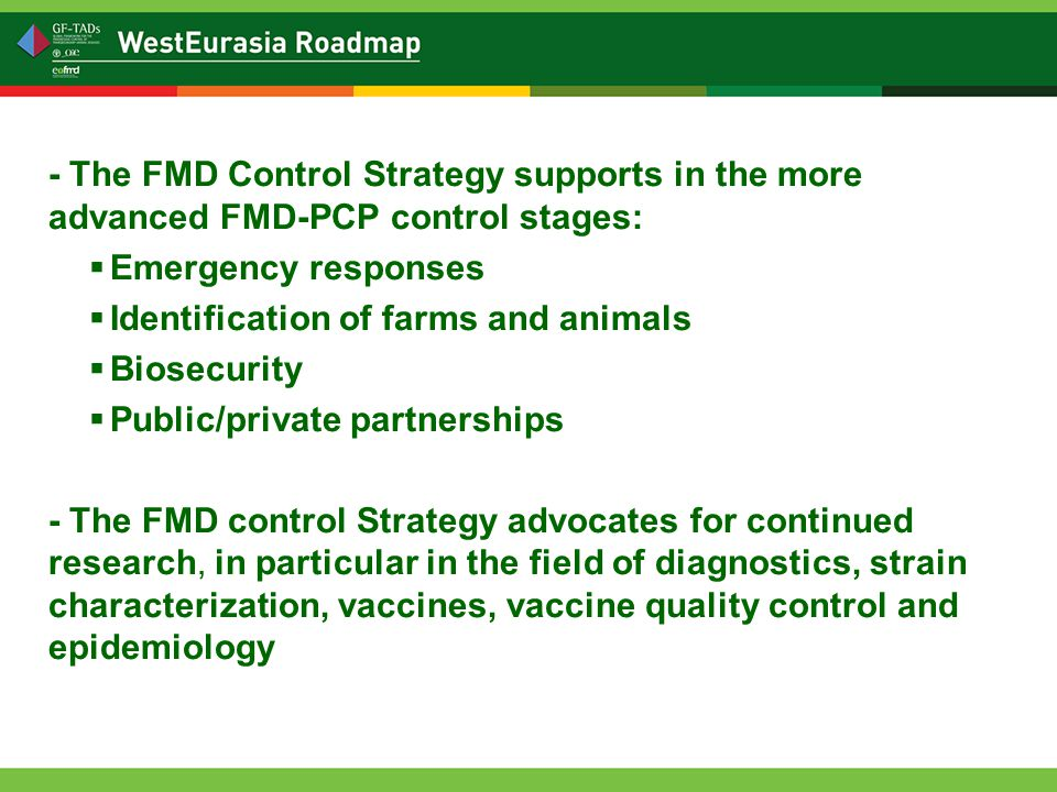 - The FMD Control Strategy supports in the more advanced FMD-PCP control stages:  Emergency responses  Identification of farms and animals  Biosecurity  Public/private partnerships - The FMD control Strategy advocates for continued research, in particular in the field of diagnostics, strain characterization, vaccines, vaccine quality control and epidemiology