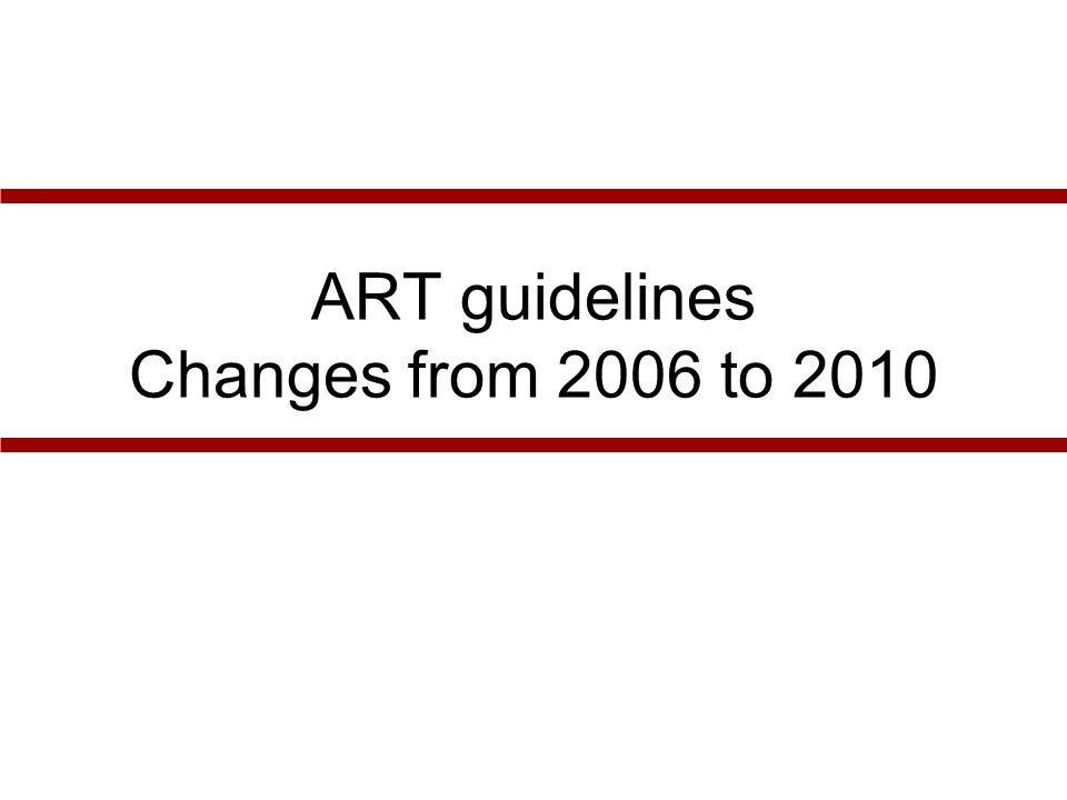 WHO 2006Proposed WHO 2010 Criteria for ART initiation All stages 4, irrespective of CD4 count Stages 3 and CD4<350 Stages 1 & 2 and CD4<200 All stages 3 & 4, irrespective of CD4 count Stages 1 & 2 and CD4 <350 Preferred first line regimens AZT or D4T + 3TC + NVP or EFV or TDF or ABC + 3TC/FTC + NVP or EFV Triple NRTI regimen Adults: AZT+3TC+NVP or TDF+3TC/FTC+EFV Adolescents: AZT+3TC+NVP or AZT+3TC+EFV Pregnant women: AZT+3TC+NVP or AZT+3TC+EFV (2 nd trim.