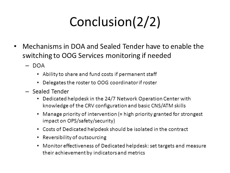 Conclusion(2/2) Mechanisms in DOA and Sealed Tender have to enable the switching to OOG Services monitoring if needed – DOA Ability to share and fund costs if permanent staff Delegates the roster to OOG coordinator if roster – Sealed Tender Dedicated helpdesk in the 24/7 Network Operation Center with knowledge of the CRV configuration and basic CNS/ATM skills Manage priority of intervention (= high priority granted for strongest impact on OPS/safety/security) Costs of Dedicated helpdesk should be isolated in the contract Reversibility of outsourcing Monitor effectiveness of Dedicated helpdesk: set targets and measure their achievement by indicators and metrics