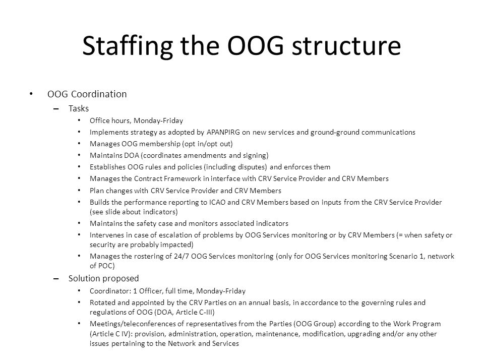 Staffing the OOG structure OOG Coordination – Tasks Office hours, Monday-Friday Implements strategy as adopted by APANPIRG on new services and ground-ground communications Manages OOG membership (opt in/opt out) Maintains DOA (coordinates amendments and signing) Establishes OOG rules and policies (including disputes) and enforces them Manages the Contract Framework in interface with CRV Service Provider and CRV Members Plan changes with CRV Service Provider and CRV Members Builds the performance reporting to ICAO and CRV Members based on inputs from the CRV Service Provider (see slide about indicators) Maintains the safety case and monitors associated indicators Intervenes in case of escalation of problems by OOG Services monitoring or by CRV Members (= when safety or security are probably impacted) Manages the rostering of 24/7 OOG Services monitoring (only for OOG Services monitoring Scenario 1, network of POC) – Solution proposed Coordinator: 1 Officer, full time, Monday-Friday Rotated and appointed by the CRV Parties on an annual basis, in accordance to the governing rules and regulations of OOG (DOA, Article C-III) Meetings/teleconferences of representatives from the Parties (OOG Group) according to the Work Program (Article C IV): provision, administration, operation, maintenance, modification, upgrading and/or any other issues pertaining to the Network and Services
