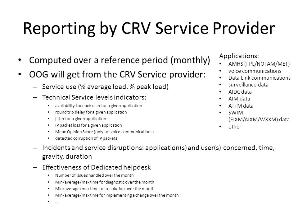Reporting by CRV Service Provider Computed over a reference period (monthly) OOG will get from the CRV Service provider: – Service use (% average load, % peak load) – Technical Service levels indicators: availability for each user for a given application round trip delay for a given application jitter for a given application IP packet loss for a given application Mean Opinion Score (only for voice communications) detected corruption of IP packets – Incidents and service disruptions: application(s) and user(s) concerned, time, gravity, duration – Effectiveness of Dedicated helpdesk Number of issues handled over the month Min/average/max time for diagnostic over the month Min/average/max time for resolution over the month Min/average/max time for implementing a change over the month … Applications: AMHS (FPL/NOTAM/MET) voice communications Data Link communications surveillance data AIDC data AIM data ATFM data SWIM (FIXM/AIXM/WXXM) data other