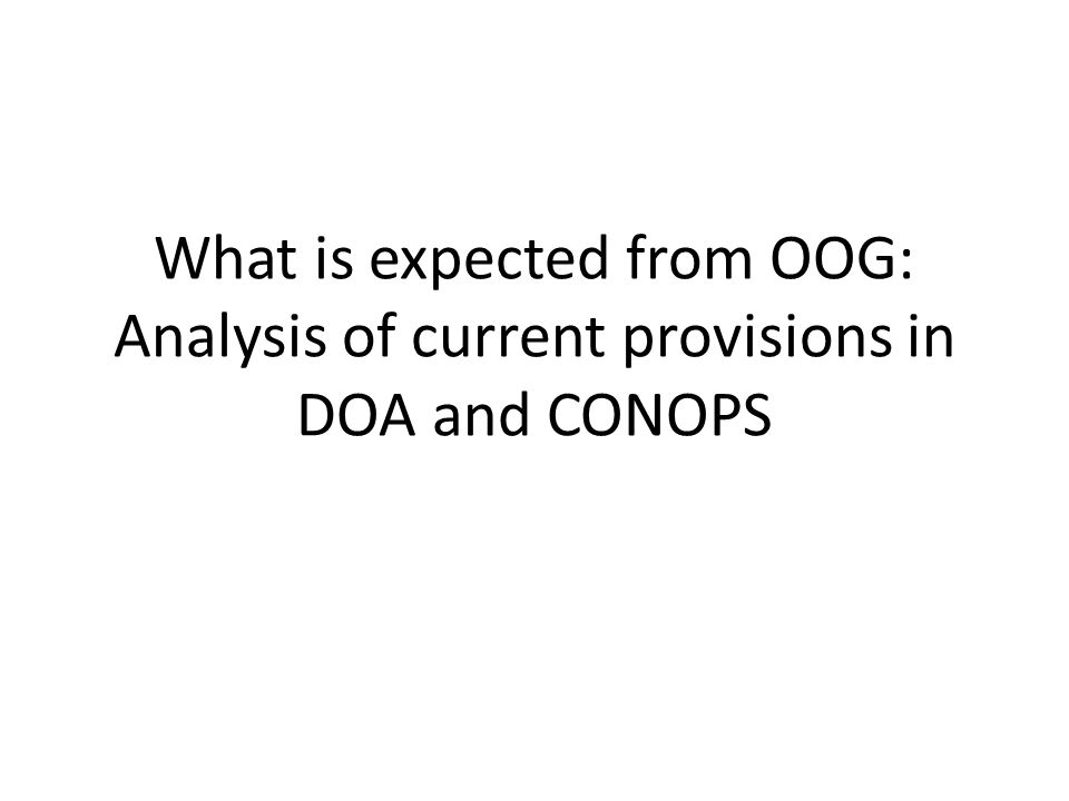 OOG: Current draft DOA provisions implementation and operation stage shall be managed by the Operational Oversight Group (OOG) of the CRV network (DOA Article VI) OOG coordinator – General orientations (DOA Article II, still to be drafted) – focal point responsible for the administration of DOA during Stage 2 (DOA Article C-III) – handle all inquiries on and requests for amendments to this Agreement (DOA Article C-III); amendments submitted for review and approved by the OOG (DOA Article IX) – Countersign CRV membership (DOA Annex A-2) – If a Party defaults in this Agreement, the OOG has a right to terminate the Party's membership (DOA Article IX) – Opt in and Opt out (DOA Articles III and V) – governing rules and regulations of the OOG (DOA Article X) – Any dispute relating to the interpretation or application of this Agreement or its Annexes, which cannot be settled by negotiation shall be upon the request of any Party to the dispute, referred to the OOG through the OOG Coordinator for its recommendation for a possible solution to the dispute (DOA Article X) – modifications to Individual Service Contracts and its subscription shall be approved by the OOG through the OOG Coordinator (DOA Article IV) – All costs other than those linked to Individual Service Contract shall be agreed by the OOG prior to their commitments (DOA Annex C-1) – If cost of modification affects all Parties, OOG shall review the modification costs and modification works shall only be carried out upon approval by the OOG (DOA Article IV) – modify its Network configuration (DOA Article IV) – discuss the provision, administration, operation, maintenance, modification, upgrading and/or any other issues pertaining to the Network and Services (DOA Article C-IV) – Performance standards specified in the template or subsequently modified by the OOG (DOA Article IV) – Interface between OOG and ICAO's regional groups and regional office (DOA Article C-VI) – Interface between OOG and the Service Provider (DOA Article C-VI) Rules and Policies development/enforct Disputes DOA administration CRV Membership Impl.