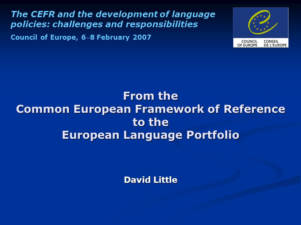 The CEFR and the development of language policies: challenges and responsibilities Council of Europe, 68 February 2007 From the Common European Framework of Reference to the European Language Portfolio David Little