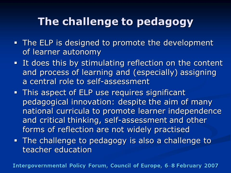 Intergovernmental Policy Forum, Council of Europe, 68 February 2007 The challenge to pedagogy  The ELP is designed to promote the development of learner autonomy  It does this by stimulating reflection on the content and process of learning and (especially) assigning a central role to self-assessment  This aspect of ELP use requires significant pedagogical innovation: despite the aim of many national curricula to promote learner independence and critical thinking, self-assessment and other forms of reflection are not widely practised  The challenge to pedagogy is also a challenge to teacher education