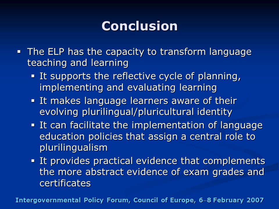 Intergovernmental Policy Forum, Council of Europe, 68 February 2007 Conclusion  The ELP has the capacity to transform language teaching and learning  It supports the reflective cycle of planning, implementing and evaluating learning  It makes language learners aware of their evolving plurilingual/pluricultural identity  It can facilitate the implementation of language education policies that assign a central role to plurilingualism  It provides practical evidence that complements the more abstract evidence of exam grades and certificates