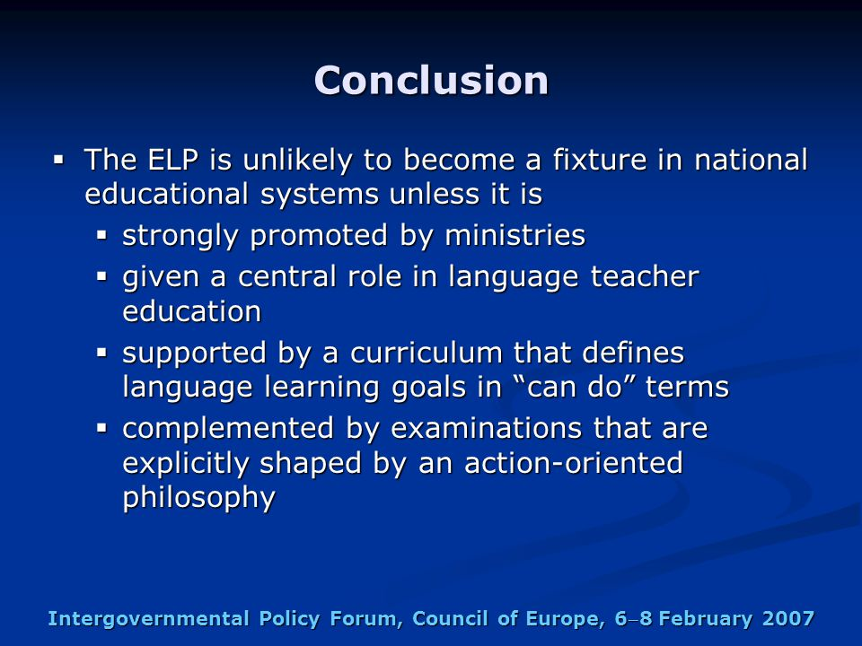 Intergovernmental Policy Forum, Council of Europe, 68 February 2007 Conclusion  The ELP is unlikely to become a fixture in national educational systems unless it is  strongly promoted by ministries  given a central role in language teacher education  supported by a curriculum that defines language learning goals in can do terms  complemented by examinations that are explicitly shaped by an action-oriented philosophy
