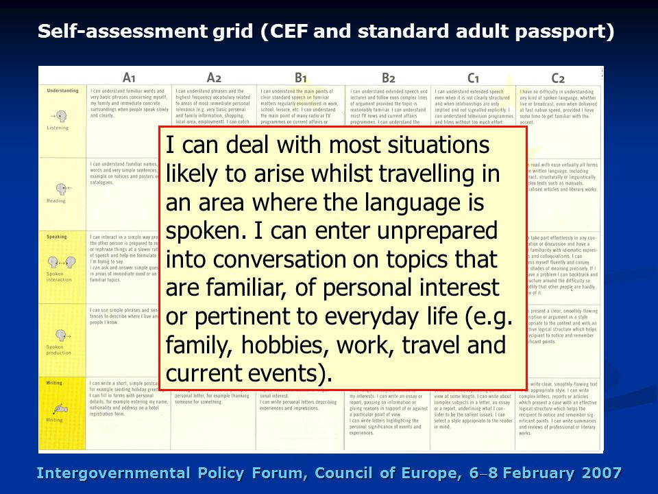 Intergovernmental Policy Forum, Council of Europe, 68 February 2007 Self-assessment grid (CEF and standard adult passport) I can deal with most situations likely to arise whilst travelling in an area where the language is spoken.
