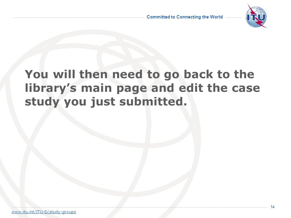 Committed to Connecting the World 14 www.itu.int/ITU-D/study-groups You will then need to go back to the library's main page and edit the case study y