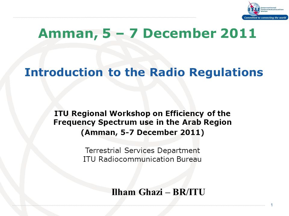 Amman, 5 – 7 December 2011 Introduction to the Radio Regulations 1 Ilham Ghazi – BR/ITU ITU Regional Workshop on Efficiency of the Frequency Spectrum use in the Arab Region (Amman, 5-7 December 2011) Terrestrial Services Department ITU Radiocommunication Bureau
