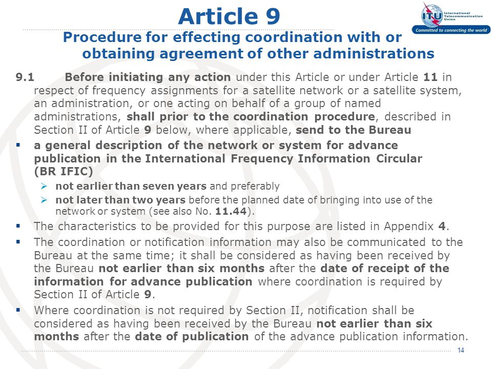 Article 9 Procedure for effecting coordination with or obtaining agreement of other administrations 9.1Before initiating any action under this Article or under Article 11 in respect of frequency assignments for a satellite network or a satellite system, an administration, or one acting on behalf of a group of named administrations, shall prior to the coordination procedure, described in Section II of Article 9 below, where applicable, send to the Bureau  a general description of the network or system for advance publication in the International Frequency Information Circular (BR IFIC)  not earlier than seven years and preferably  not later than two years before the planned date of bringing into use of the network or system (see also No.