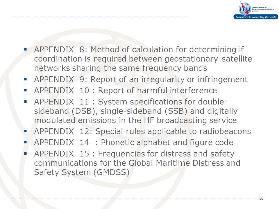  APPENDIX 8: Method of calculation for determining if coordination is required between geostationary-satellite networks sharing the same frequency bands  APPENDIX 9: Report of an irregularity or infringement  APPENDIX 10 : Report of harmful interference  APPENDIX 11 : System specifications for double- sideband (DSB), single-sideband (SSB) and digitally modulated emissions in the HF broadcasting service  APPENDIX 12: Special rules applicable to radiobeacons  APPENDIX 14 : Phonetic alphabet and figure code  APPENDIX 15 : Frequencies for distress and safety communications for the Global Maritime Distress and Safety System (GMDSS) 36