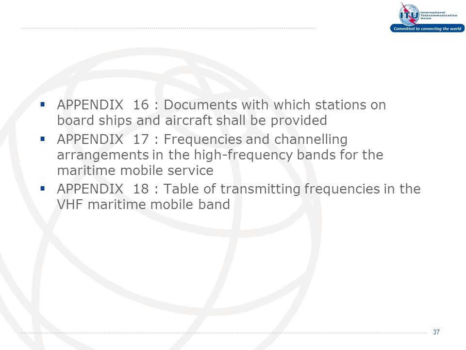  APPENDIX 16 : Documents with which stations on board ships and aircraft shall be provided  APPENDIX 17 : Frequencies and channelling arrangements in the high-frequency bands for the maritime mobile service  APPENDIX 18 : Table of transmitting frequencies in the VHF maritime mobile band 37