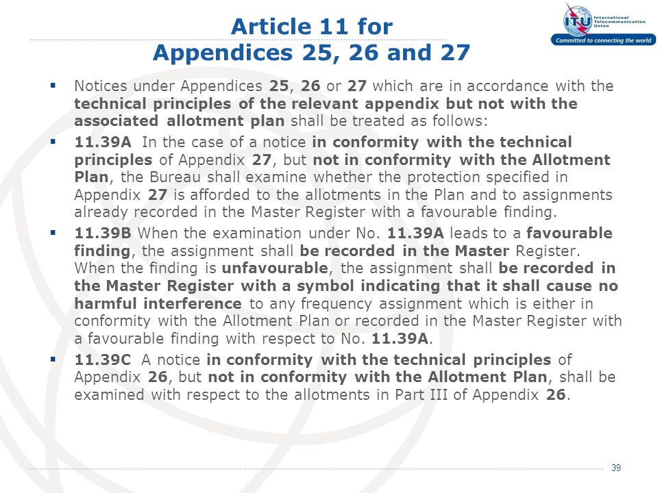 Article 11 for Appendices 25, 26 and 27  Notices under Appendices 25, 26 or 27 which are in accordance with the technical principles of the relevant appendix but not with the associated allotment plan shall be treated as follows:  11.39A In the case of a notice in conformity with the technical principles of Appendix 27, but not in conformity with the Allotment Plan, the Bureau shall examine whether the protection specified in Appendix 27 is afforded to the allotments in the Plan and to assignments already recorded in the Master Register with a favourable finding.