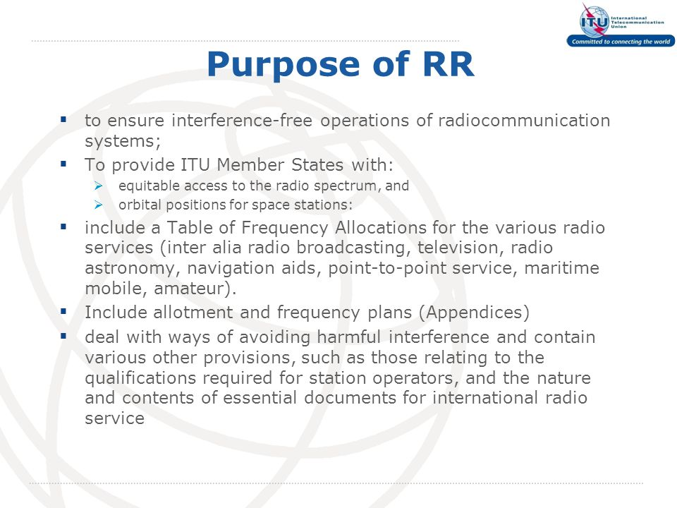 Purpose of RR  to ensure interference-free operations of radiocommunication systems;  To provide ITU Member States with:  equitable access to the radio spectrum, and  orbital positions for space stations:  include a Table of Frequency Allocations for the various radio services (inter alia radio broadcasting, television, radio astronomy, navigation aids, point-to-point service, maritime mobile, amateur).