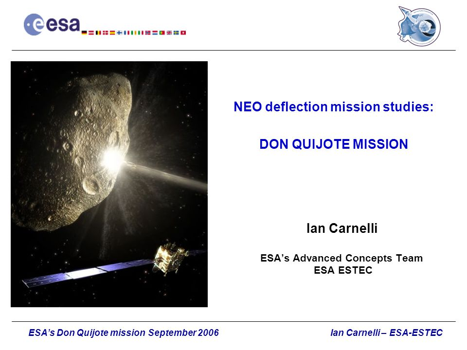 Ian Carnelli – ESA-ESTECESA's Don Quijote mission September 2006 NEO deflection mission studies: DON QUIJOTE MISSION Ian Carnelli ESA's Advanced Conce