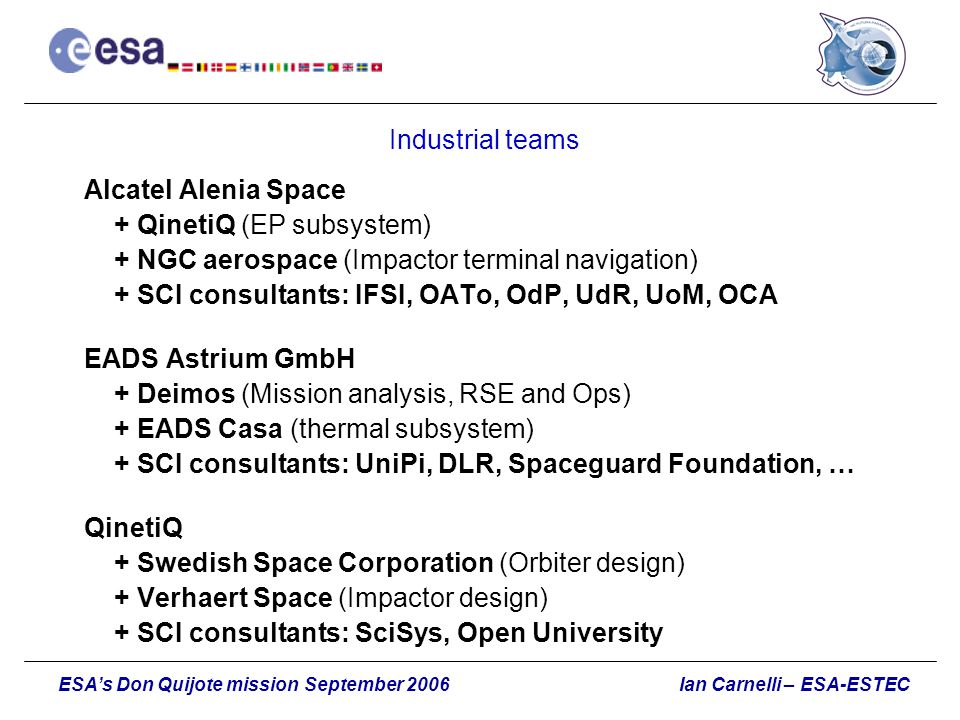 Ian Carnelli – ESA-ESTECESA's Don Quijote mission September 2006 Industrial teams Alcatel Alenia Space + QinetiQ (EP subsystem) + NGC aerospace (Impac