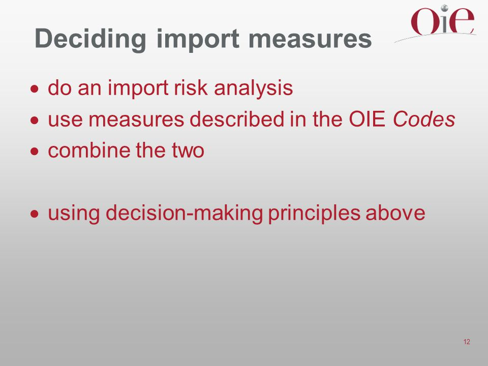 12 Deciding import measures  do an import risk analysis  use measures described in the OIE Codes  combine the two  using decision-making principles above