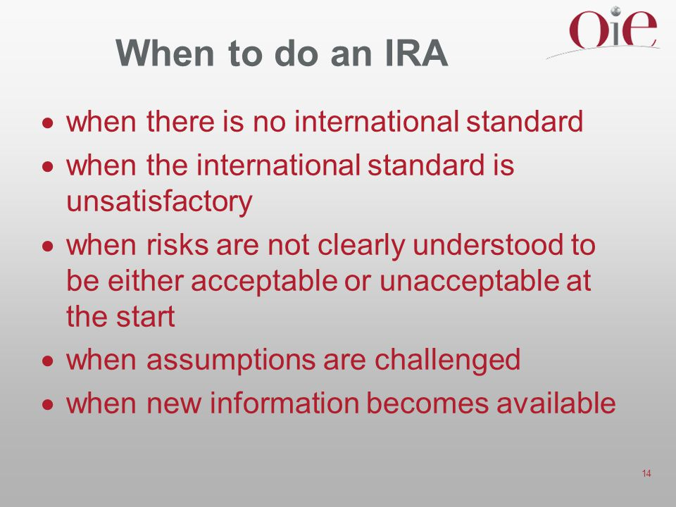 14 When to do an IRA  when there is no international standard  when the international standard is unsatisfactory  when risks are not clearly understood to be either acceptable or unacceptable at the start  when assumptions are challenged  when new information becomes available