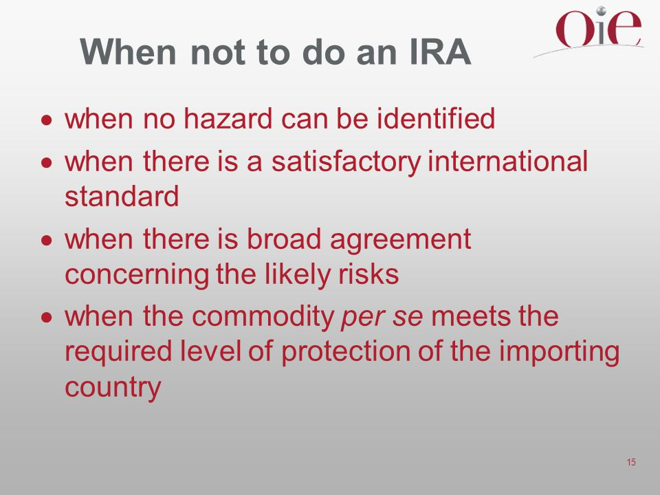 15 When not to do an IRA  when no hazard can be identified  when there is a satisfactory international standard  when there is broad agreement conc