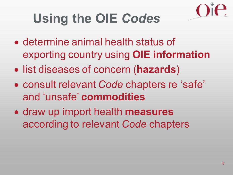 16 Using the OIE Codes  determine animal health status of exporting country using OIE information  list diseases of concern (hazards)  consult relevant Code chapters re 'safe' and 'unsafe' commodities  draw up import health measures according to relevant Code chapters