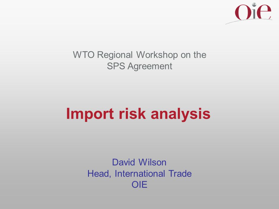 Import risk analysis David Wilson Head, International Trade OIE WTO Regional Workshop on the SPS Agreement