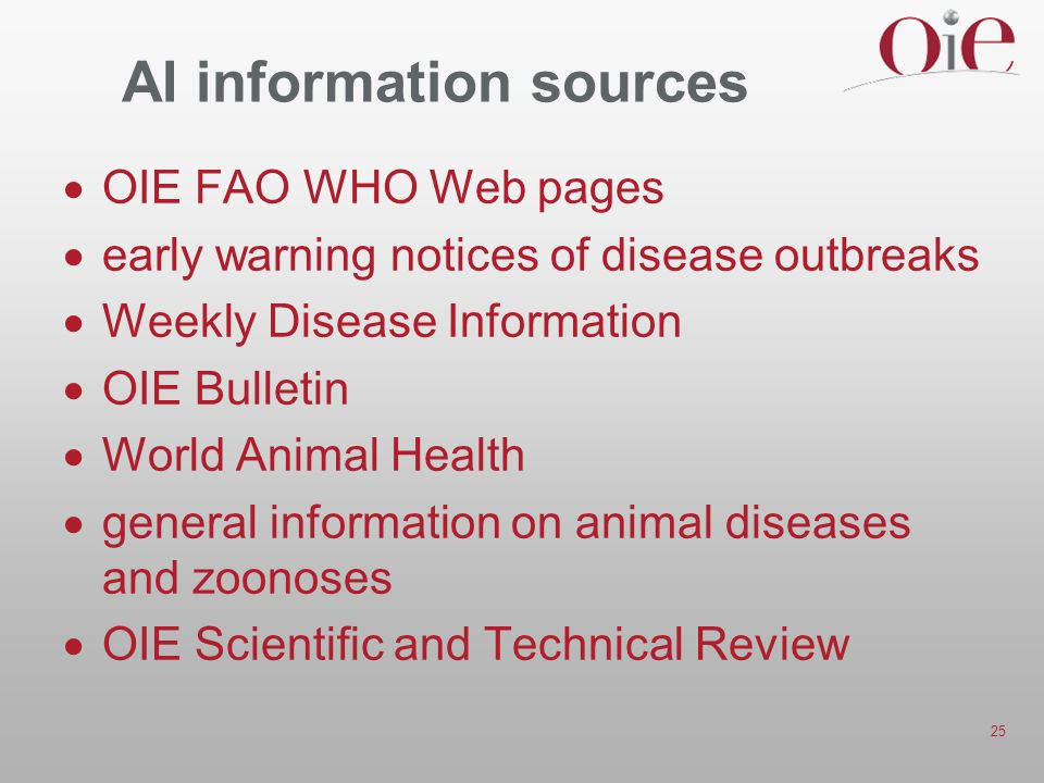 25 AI information sources  OIE FAO WHO Web pages  early warning notices of disease outbreaks  Weekly Disease Information  OIE Bulletin  World Animal Health  general information on animal diseases and zoonoses  OIE Scientific and Technical Review