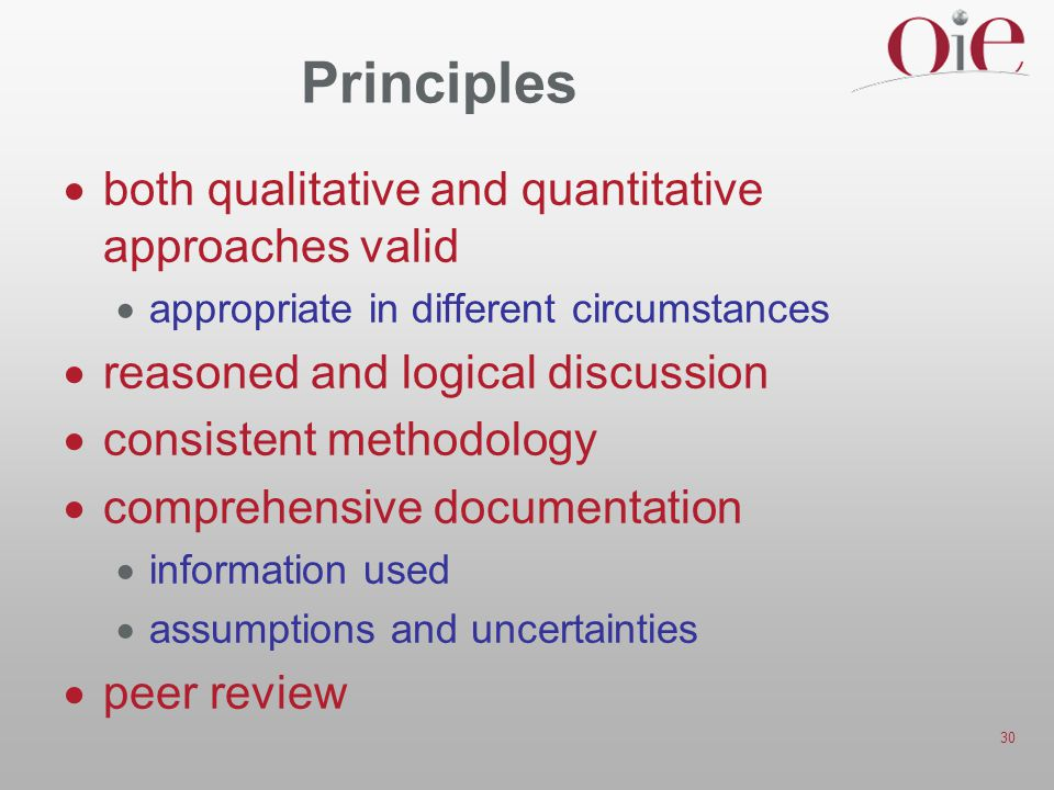 30 Principles  both qualitative and quantitative approaches valid  appropriate in different circumstances  reasoned and logical discussion  consistent methodology  comprehensive documentation  information used  assumptions and uncertainties  peer review