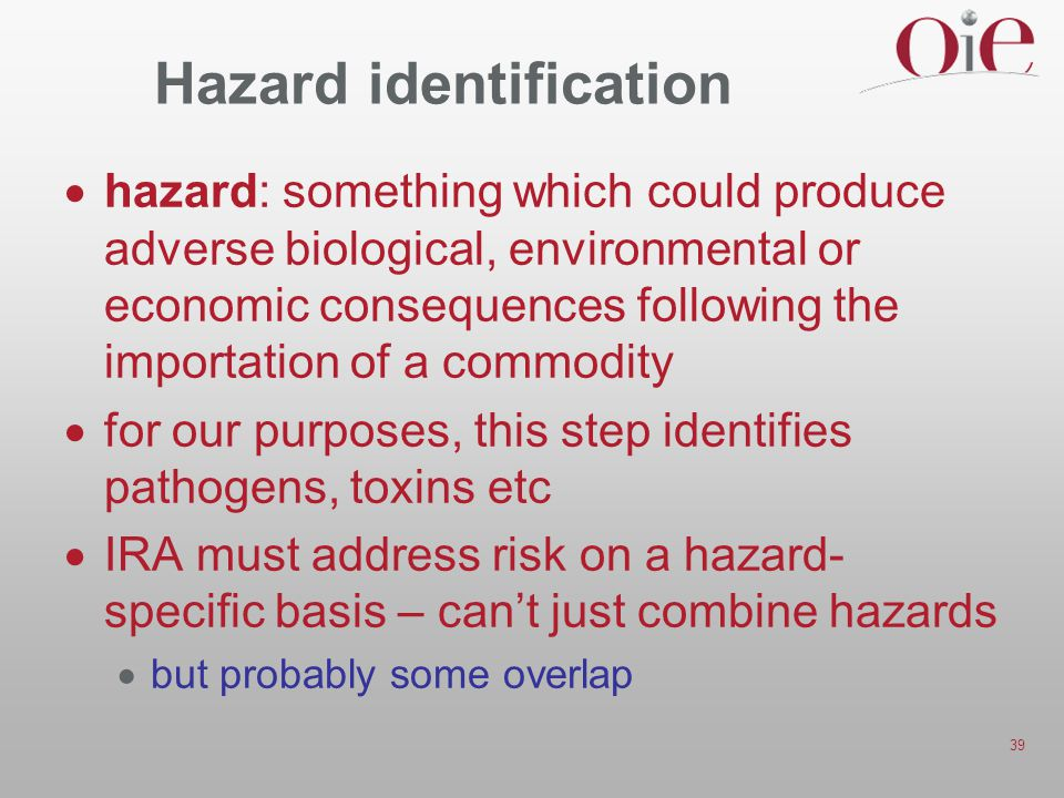 39 Hazard identification  hazard: something which could produce adverse biological, environmental or economic consequences following the importation of a commodity  for our purposes, this step identifies pathogens, toxins etc  IRA must address risk on a hazard- specific basis – can't just combine hazards  but probably some overlap