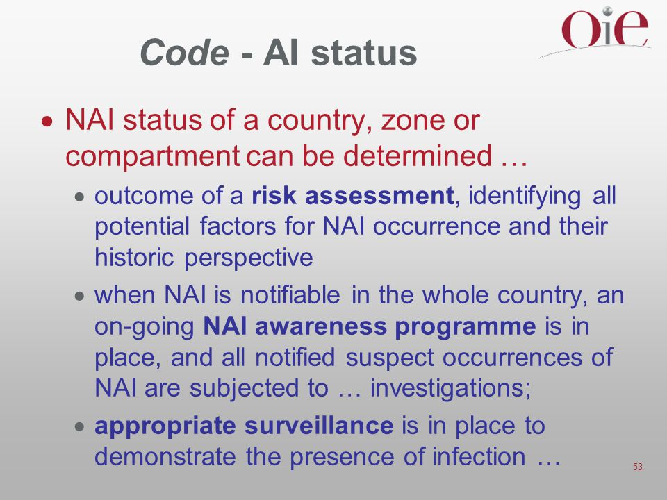 53 Code - AI status  NAI status of a country, zone or compartment can be determined …  outcome of a risk assessment, identifying all potential factors for NAI occurrence and their historic perspective  when NAI is notifiable in the whole country, an on-going NAI awareness programme is in place, and all notified suspect occurrences of NAI are subjected to … investigations;  appropriate surveillance is in place to demonstrate the presence of infection …