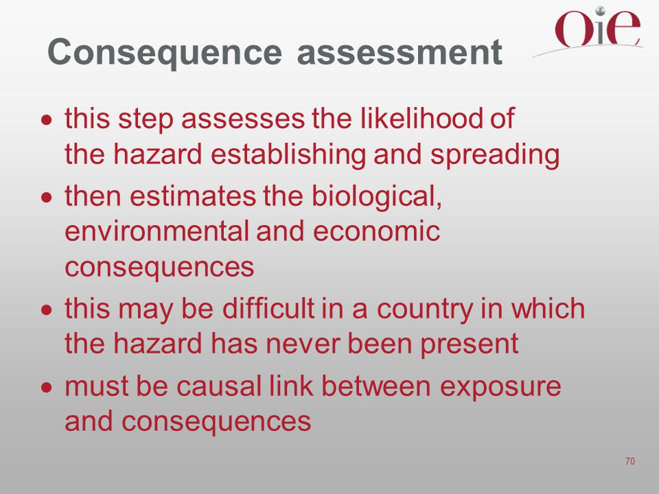 70 Consequence assessment  this step assesses the likelihood of the hazard establishing and spreading  then estimates the biological, environmental and economic consequences  this may be difficult in a country in which the hazard has never been present  must be causal link between exposure and consequences