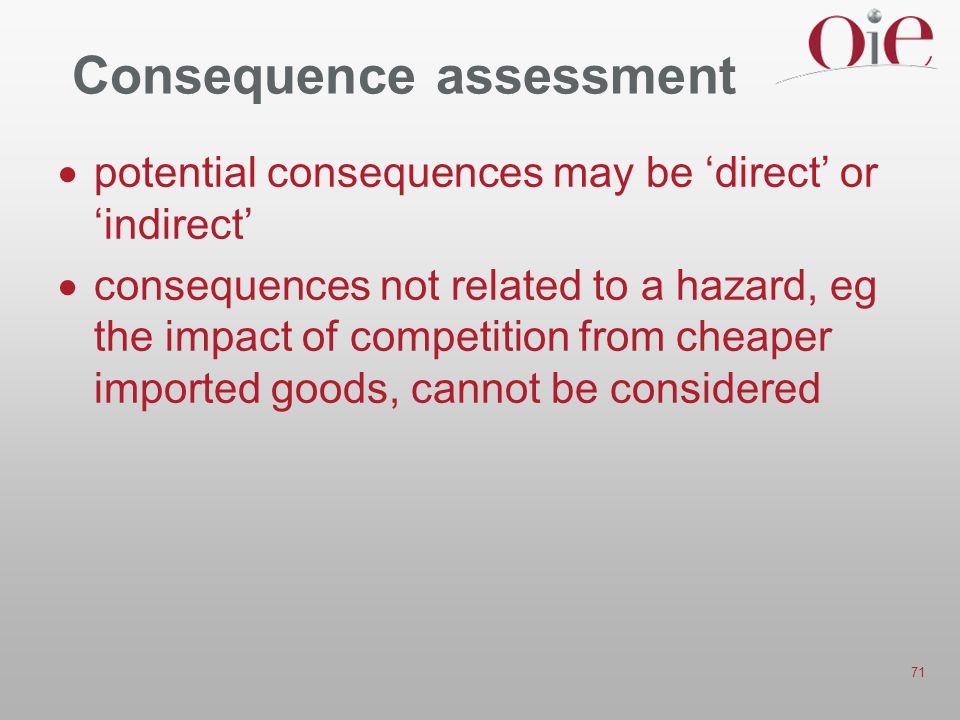71 Consequence assessment  potential consequences may be 'direct' or 'indirect'  consequences not related to a hazard, eg the impact of competition from cheaper imported goods, cannot be considered