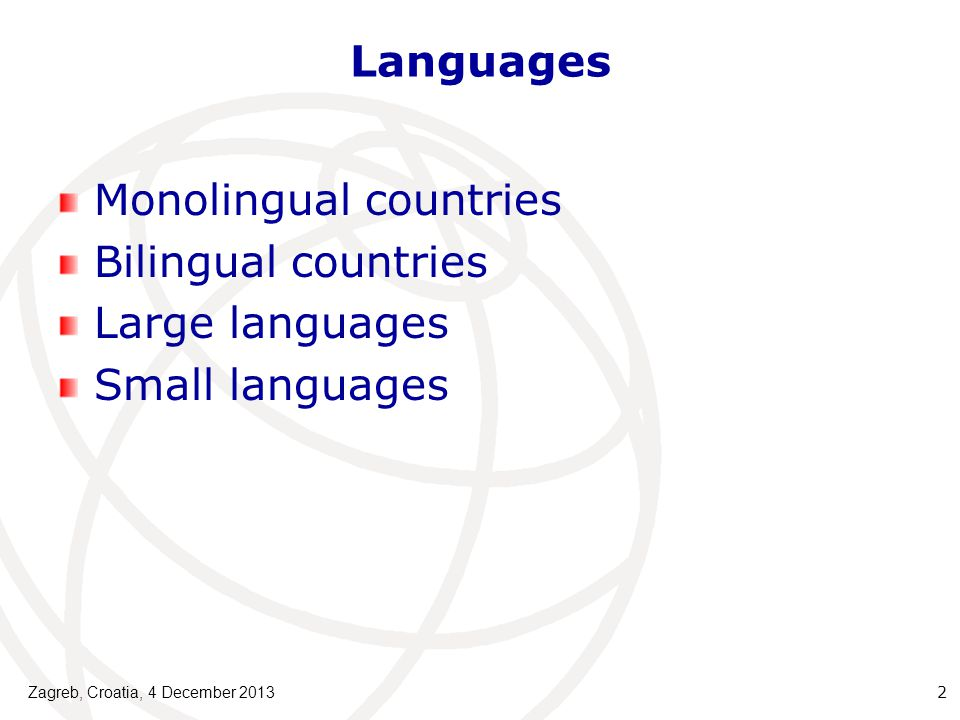 Languages Monolingual countries Bilingual countries Large languages Small languages Zagreb, Croatia, 4 December 2013 2