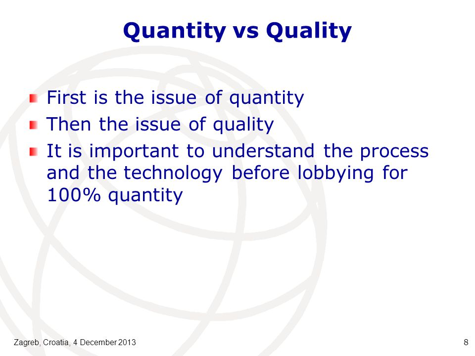 Quantity vs Quality First is the issue of quantity Then the issue of quality It is important to understand the process and the technology before lobbying for 100% quantity Zagreb, Croatia, 4 December 2013 8