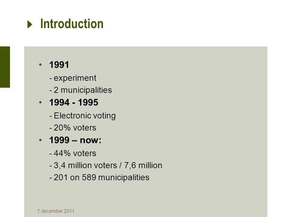 7 december 2011 Introduction 1991 -experiment -2 municipalities 1994 - 1995 -Electronic voting -20% voters 1999 – now: -44% voters -3,4 million voters / 7,6 million -201 on 589 municipalities