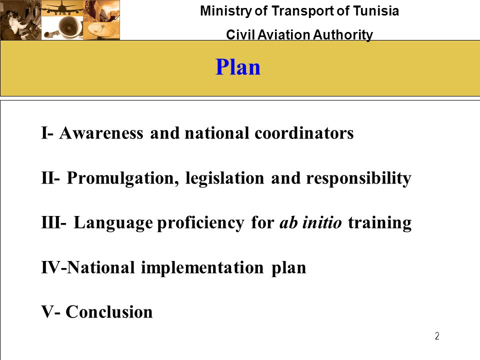 Ministry of Transport of Tunisia Civil Aviation Authority 2 Plan I- Awareness and national coordinators II- Promulgation, legislation and responsibili