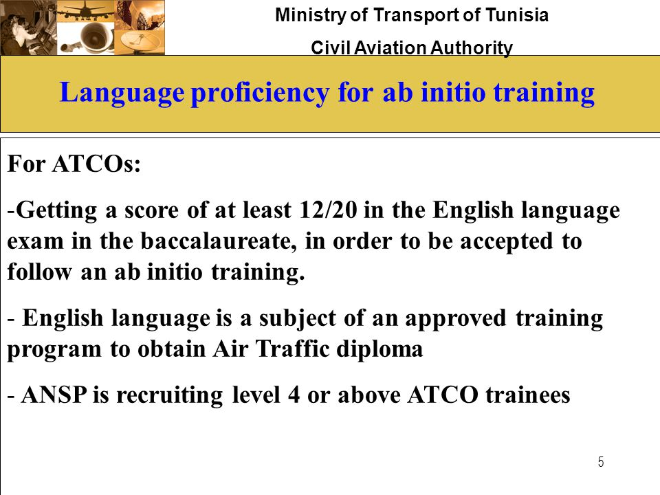 Ministry of Transport of Tunisia Civil Aviation Authority 5 Language proficiency for ab initio training For ATCOs: -Getting a score of at least 12/20
