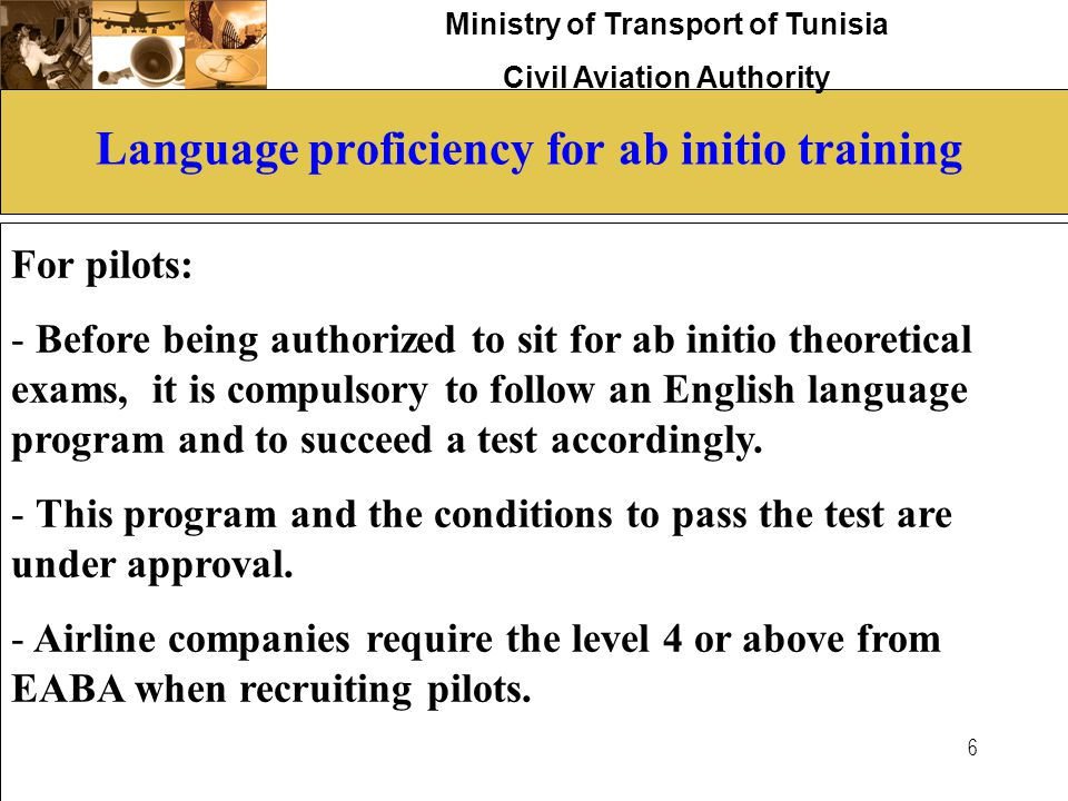 Ministry of Transport of Tunisia Civil Aviation Authority 6 Language proficiency for ab initio training For pilots: - Before being authorized to sit f