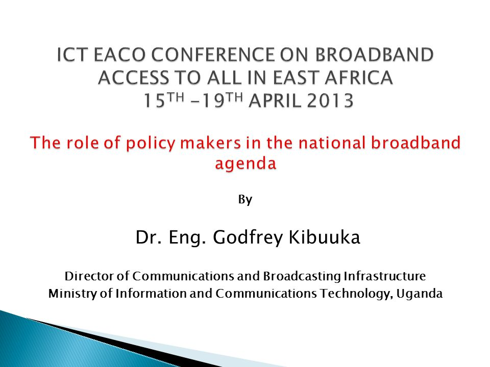 By Dr. Eng. Godfrey Kibuuka Director of Communications and Broadcasting Infrastructure Ministry of Information and Communications Technology, Uganda