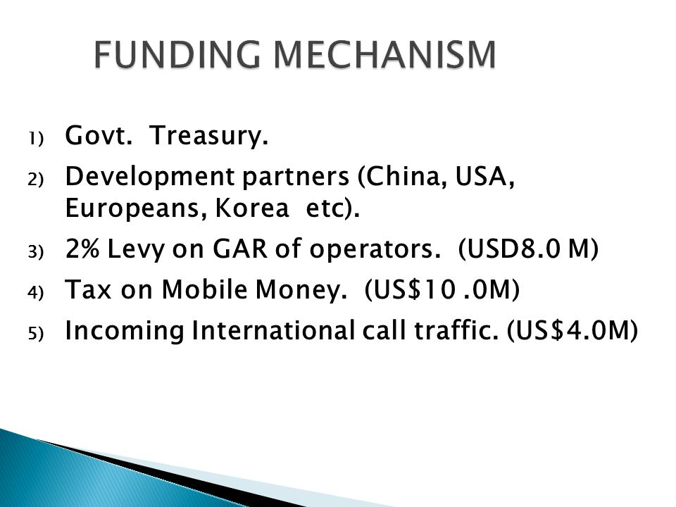 1) Govt. Treasury. 2) Development partners (China, USA, Europeans, Korea etc).