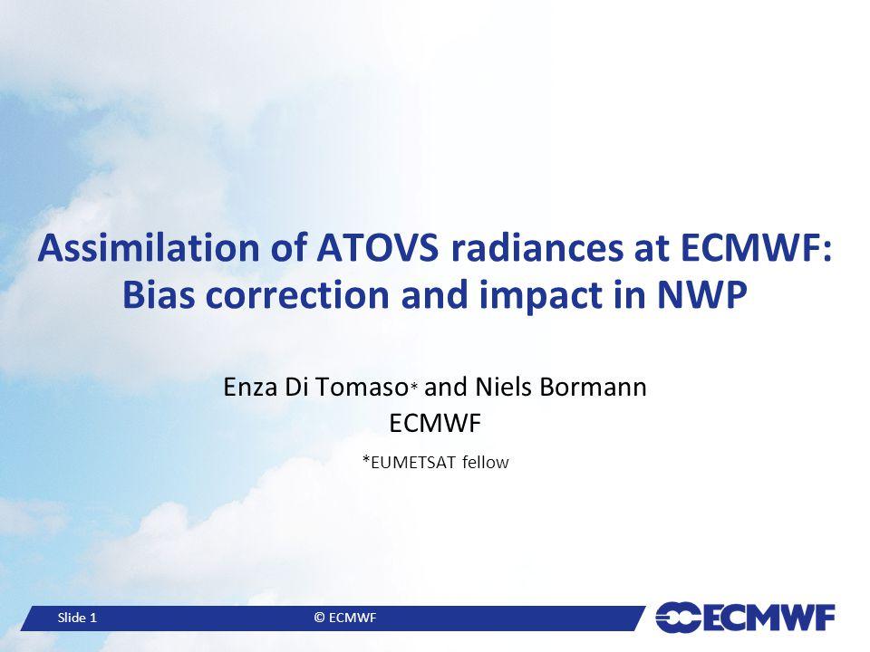 Slide 1© ECMWF Assimilation of ATOVS radiances at ECMWF: Bias correction and impact in NWP Enza Di Tomaso * and Niels Bormann ECMWF *EUMETSAT fellow