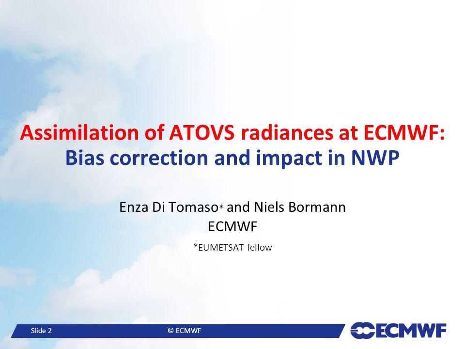 Slide 2© ECMWF Assimilation of ATOVS radiances at ECMWF: Bias correction and impact in NWP Enza Di Tomaso * and Niels Bormann ECMWF *EUMETSAT fellow